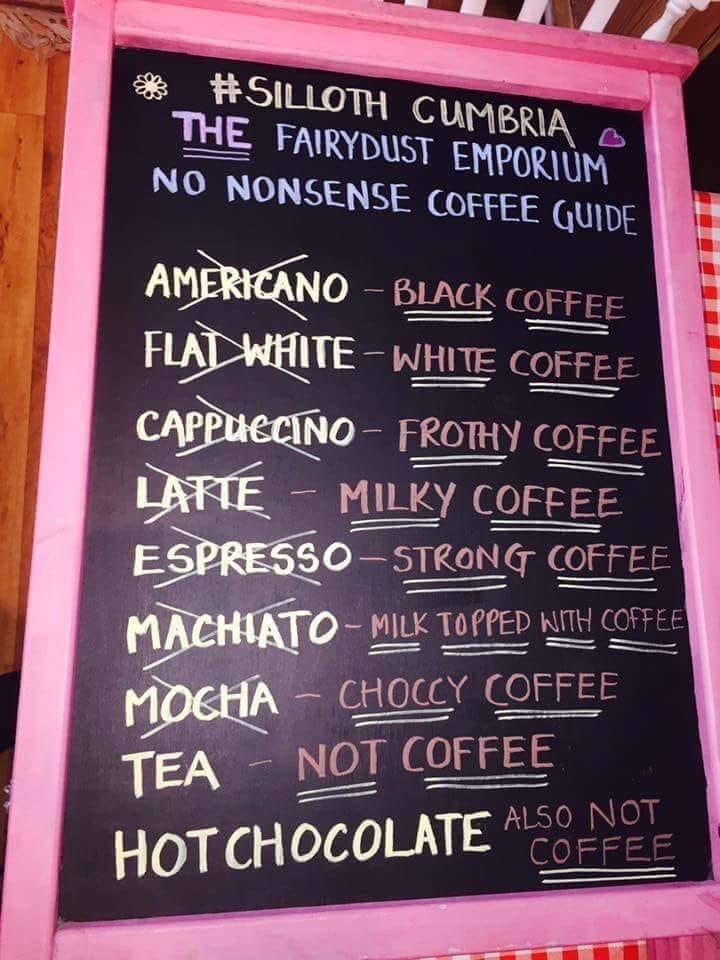 "Text - HSILLOTH CUUMBRIA THE FAIRYDUST EMPORIUM NO NONSENSE COFFEE GUIDE AMERICANO BLACK COFFEE FLAI WHITE-WHITE COFFEE CAPPUECINO FROTHY COFFEE LAFIE MILKY COFFEE ESPRESSO -STRONGT COFFEE MACHIATO MILK TOPPED NITH COFFEE MOCHA TEA CHOCCY COFFEE NOT COFFEE ALSO NOT HOT CHOCOLATE ""COFFEE"