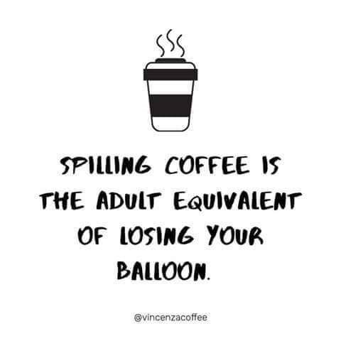 Text - SPILLING COFFEE IS THE ADULT EQUIVALENT OF LOSING YOUR BALLOON @vincenzacoffee