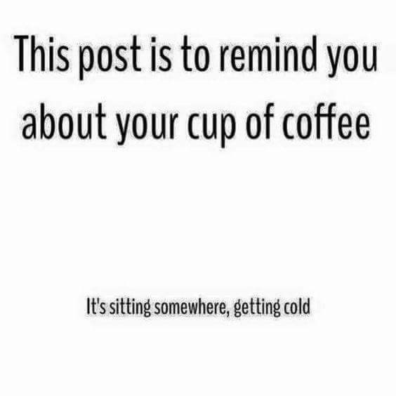 """Text - """"This post is to remind you about your cup of coffee It's sitting somewhere, getting cold"""""""