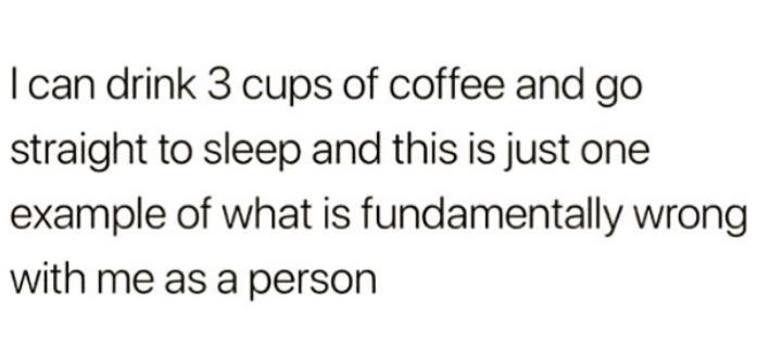 "Text - ""I can drink 3 cups of coffee and go straight to sleep and this is just one example of what is fundamentally wrong with me as a person"""