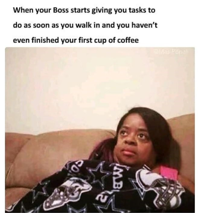 Text - When your Boss starts giving you tasks to do as soon as you walk in and you haven't even finished your first cup of coffee al