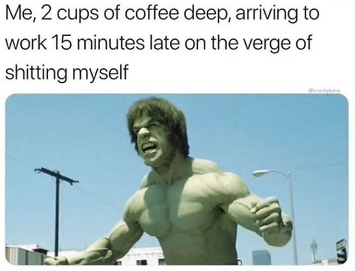 Text - Me, 2 cups of coffee deep, arriving to work 15 minutes late on the verge of shitting myself ekytun