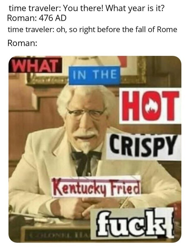 Text - time traveler: You there! What year is it? Roman: 476 AD time traveler: oh, so right before the fall of Rome Roman: WHAT IN THE HOT CRISPY Kentucky Fried fuck COLONEL IA