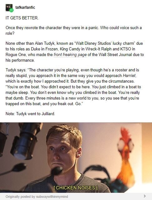 """Text - tafkarfanfic IT GETS BETTER. Once they rewrote the character they were in a panic. Who could voice such a role? None other than Alan Tudyk, known as Walt Disney Studios lucky charm due to his roles as Duke in Frozen, King Candy in Wreck-It Ralph and KTSO in Rogue One, who made the front freaking page of the Wall Street Journal due to his performance. Tudyk says: """"The character you're playing, even though he's a rooster and is really stupid, you approach it in the same way you would approa"""