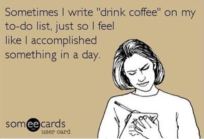 """Face - Sometimes I write """"drink coffee"""" on my to-do list, just so I feel like I accomplished something in a day. someecards user card"""