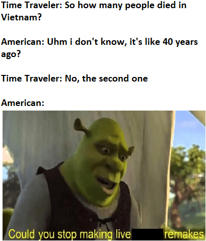 Photo caption - Time Traveler: So how many people died in Vietnam? American: Uhm i don't know, it's like 40 years ago? Time Traveler: No, the second one American: Could you stop making live remakes