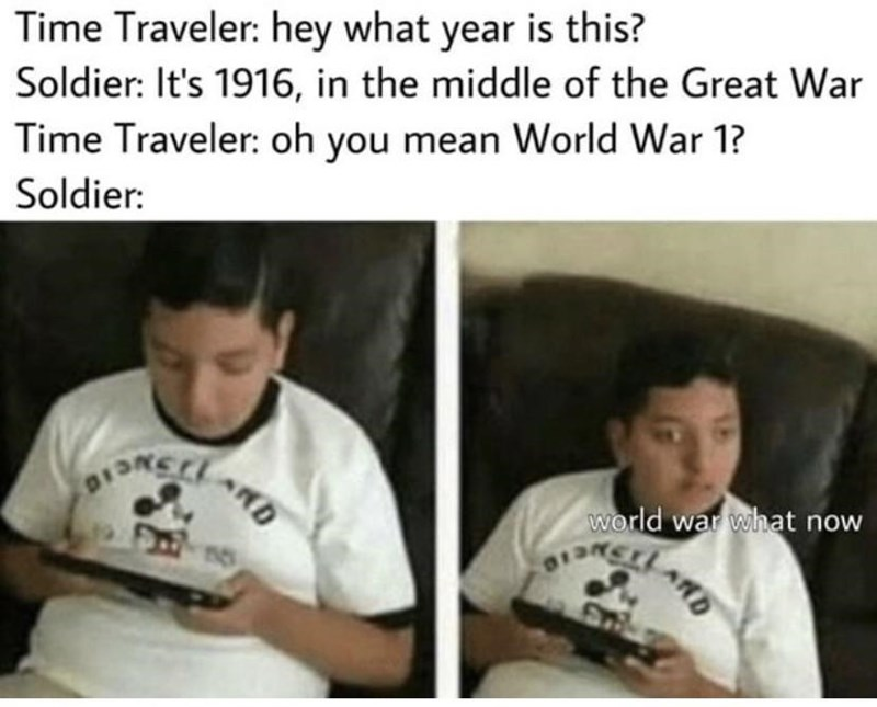 Facial expression - Time Traveler: hey what year is this? Soldier: It's 1916, in the middle of the Great War Time Traveler: oh you mean World War 1? Soldier: world war what now ARD