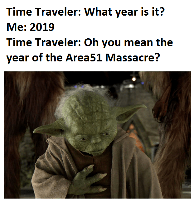 Yoda - Time Traveler: What year is it? Me: 2019 Time Traveler: Oh you mean the year of the Area51 Massacre?