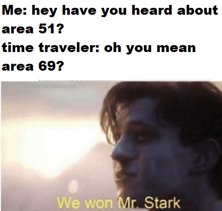 Text - Me: hey have you heard about area 51? time traveler: oh you mean area 69? We won Mr. Stark