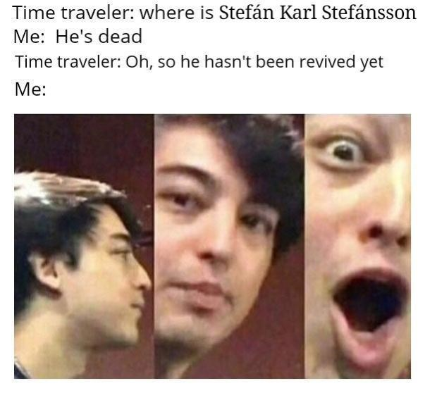 Face - traveler: where is Stefán Karl Stefánsson Me: He's dead Time traveler: Oh, so he hasn't been revived yet Me: