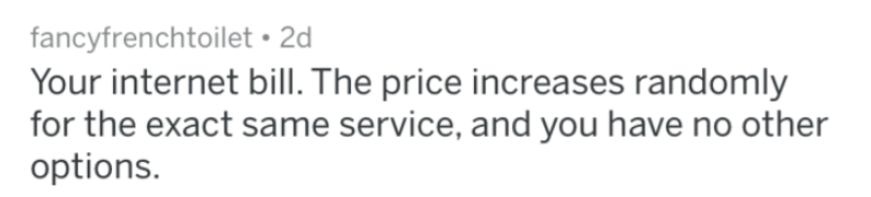 bad companies - Text - fancyfrenchtoilet 2d Your internet bill. The price increases randomly for the exact same service, and you have no other options.