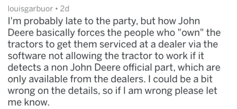 """bad companies - Text - louisgarbuor 2d I'm probably late to the party, but how John Deere basically forces the people who """"own"""" the tractors to get them serviced at a dealer via the software not allowing the tractor to work if it detects a non John Deere official part, which are only available from the dealers. I could be a bit wrong on the details, so if I am wrong please let me know."""