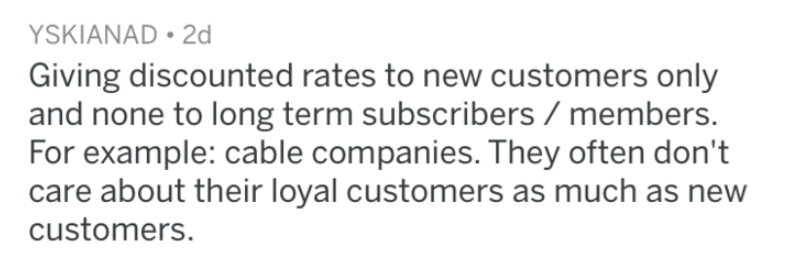 Text - YSKIANAD 2d Giving discounted rates to new customers only and none to long term subscribers members. For example: cable companies. They often don't care about their loyal customers as much as new customers.
