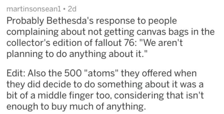 "bad companies - Text - martinsonsean1 2d Probably Bethesda's response to people complaining about not getting canvas bags in the collector's edition of fallout 76: ""We aren't planning to do anything about it."" Edit: Also the 500 ""atoms"" they offered when they did decide to do something about it was a bit of a middle finger too, considering that isn't enough to buy much of anything."