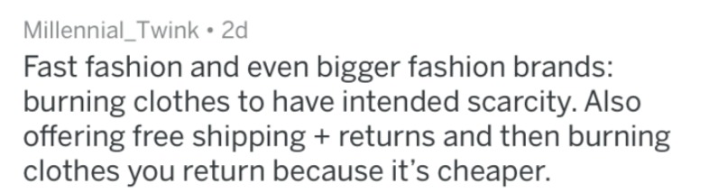 Text - Millennial_Twink 2d Fast fashion and even bigger fashion brands: burning clothes to have intended scarcity. Also offering free shipping returns and then burning clothes you return because it's cheaper.