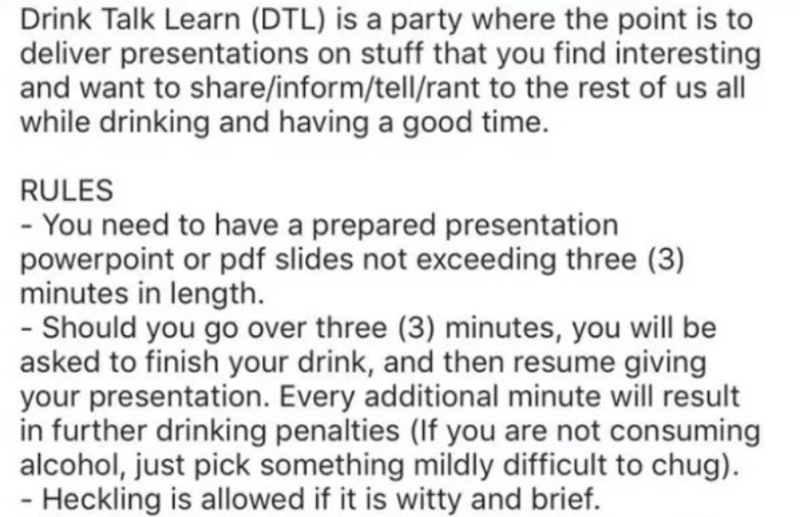 creative party - Text - Drink Talk Learn (DTL) is a party where the point is to deliver presentations on stuff that you find interesting and want to share/inform/tell/rant to the rest of us all while drinking and having a good time RULES - You need to have a prepared presentation powerpoint or pdf slides not exceeding three (3) minutes in length - Should you go over three (3) minutes, you will be asked to finish your drink, and then resume giving your presentation. Every additional minute will r