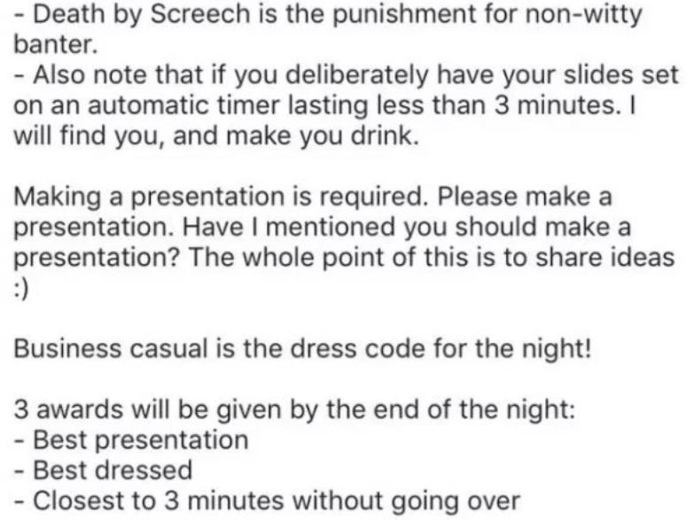 creative party - Text - - Death by Screech is the punishment for non-witty banter. - Also note that if you deliberately have your slides set on an automatic timer lasting less than 3 minutes. I will find you, and make you drink. Making a presentation is required. Please make a presentation. Have I mentioned you should make a presentation? The whole point of this is to share ideas Business casual is the dress code for the night! 3 awards will be given by the end of the night: - Best presentation
