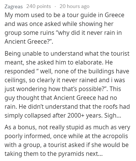 """stupid tourist - Text - Zagreas 240 points 20 hours ago My mom used to be a tour guide in Greece and was once asked while showing her group some ruins """"why did it never rain in Ancient Greece?"""" Being unable to understand what the tourist meant, she asked him to elaborate. He responded """" well, none of the buildings have ceilings, so clearly it never rained and i was just wondering how that's possible?"""". This guy thought that Ancient Greece had no rain. He didn't understand that the roofs had simp"""