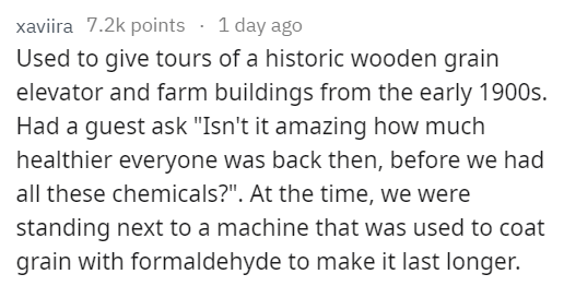 """stupid tourist - Text - xaviira 7.2k points 1 day ago Used to give tours of a historic wooden grain elevator and farm buildings from the early 1900s. Had a guest ask """"Isn't it amazing how much healthier everyone was back then, before we had all these chemicals?"""". At the time, we were standing next to a machine that was used to coat grain with formaldehyde to make it last longer."""