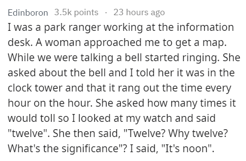 """stupid tourist - Text - Edinboron 3.5k points 23 hours ago I was a park ranger working at the information desk. A woman approached me to get a map While we were talking a bell started ringing. She asked about the bell and I told her it was in the clock tower and that it rang out the time every hour on the hour. She asked how many times it would toll so I looked at my watch and said """"twelve"""". She then said, """"Twelve? Why twelve? What's the significance""""? I said, """"It's noon"""""""
