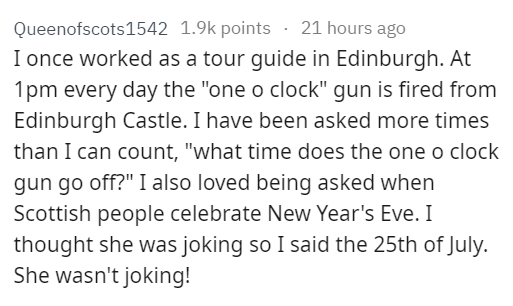 """stupid tourist - Text - 21 hours ago Queenofscots1542 1.9k points I once worked as a tour guide in Edinburgh. At 1pm every day the """"one o clock"""" gun is fired from Edinburgh Castle. I have been asked more times than I can count, """"what time does the one o clock gun go off?"""" I also loved being asked when Scottish people celebrate New Year's Eve. I thought she was joking so I said the 25th of July. She wasn't joking!"""