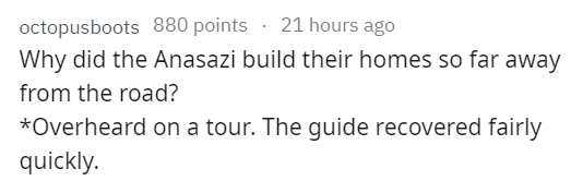 stupid tourist - Text - 21 hours ago octopusboots 880 points Why did the Anasazi build their homes so far away from the road? *Overheard on a tour. The guide recovered fairly quickly