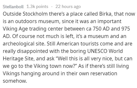"""stupid tourist - Text - Stellanboll 1.3k points 22 hours ago Outside Stockholm there's a place called Birka, that now is an outdoors museum, since it was an important Viking Age trading center between ca 750 AD and 975 AD. Of course not much is left, it's a museum and an archeological site. Still American tourists come and are really disappointed with the boring UNESCO World Heritage Site, and ask """"Well this is all very nice, but can we go to the Viking town now?"""" As if there's still living Viki"""