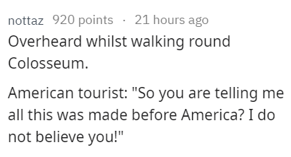 """stupid tourist - Text - nottaz 920 points 21 hours ago Overheard whilst walking round Colosseum American tourist: """"So you are telling me all this was made before America? I do not believe you!"""""""