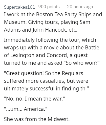 """stupid tourist - Text - 20 hours ago Supercakes101 900 points I work at the Boston Tea Party Ships and Museum. Giving tours, playing Sam Adams and John Hancock, etc. Immediately following the tour, which wraps up with a movie about the Battle of Lexington and Concord, a guest turned to me and asked """"So who won?"""" """"Great question! So the Regulars suffered more casualties, but were ultimately successful in finding th-"""" """"No, no. I mean the war."""" """"...um... America."""" 11 She was from the Midwest."""