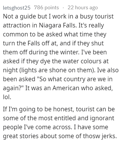 """stupid tourist - Text - letsghost25 786 points 22 hours ago Not a guide but I work in a busy tourist attraction in Niagara Falls. It's really common to be asked what time they turn the Falls off at, and if they shut them off during the winter. I've been asked if they dye the water colours at night (lights are shone on them). Ive also been asked """"So what country are we in again?"""" It was an American who asked, lol. If I'm going to be honest, tourist can be some of the most entitled and ignorant pe"""