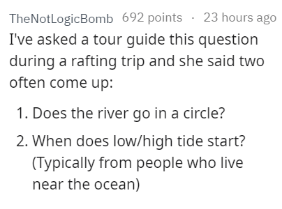 stupid tourist - Text - 23 hours ago TheNotLogicBomb 692 points I've asked a tour guide this question during a rafting trip and she said two often come up: 1. Does the river go in a circle? 2. When does low/high tide start? (Typically from people who live near the ocean)