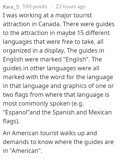 """stupid tourist - Text - Kara_S 590 points 22 hours ago I was working at a major tourist attraction in Canada. There were guides to the attraction in maybe 15 different languages that were free to take, all organized in a display. The guides in English were marked """"English"""". The guides in other languages were all marked with the word for the language in that language and graphics of one or two flags from where that language is most commonly spoken (e.g. """"Espanol""""and the Spanish and Mexican flags)"""