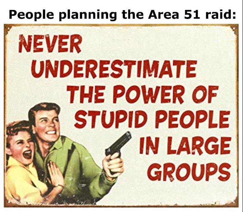 Text - People planning the Area 51 raid: NEVER UNDERESTIMATE THE POWER OF STUPID PEOPLE IN LARGE GROUPS