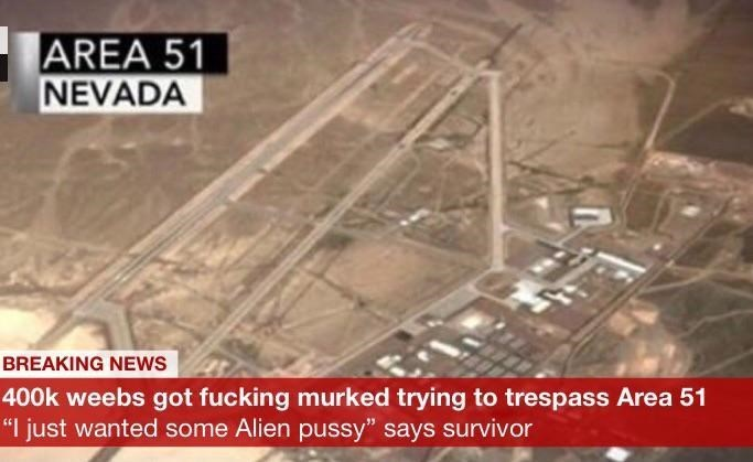 """Text - AREA 51 NEVADA BREAKING NEWS 400k weebs got fucking murked trying to trespass Area 51 """"I just wanted some Alien pussy"""" says survivor"""