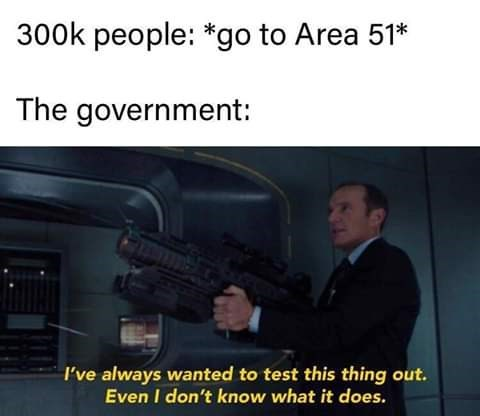 Gun - 300k people: *go to Area 51* The government I've always wanted to test this thing out. Even I don't know what it does.