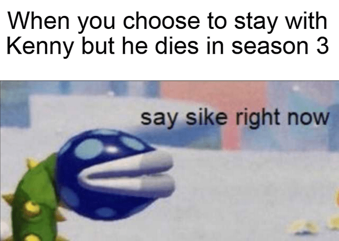 mario meme - Text - When you choose to stay with Kenny but he dies in season 3 say sike right now