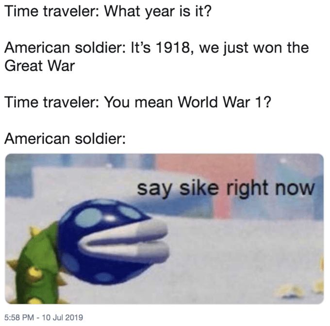 mario meme - Text - Time traveler: What year is it? American soldier: It's 1918, we just won the Great War Time traveler: You mean World War 1? American soldier: say sike right now 5:58 PM - 10 Jul 2019