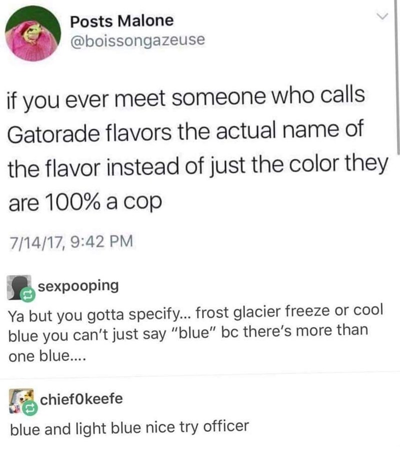 "Tweet - ""If you ever meet someone who calls Gatorade flavors the actual name of the flavor instead of just the color they are 100% a cop 7/14/17, 9:42 PM sexpooping Ya but you gotta specify... frost glacier freeze or cool blue you can't just say ""blue"" bc there's more than one blu.... chiefOkeefe blue and light blue nice try officer"""