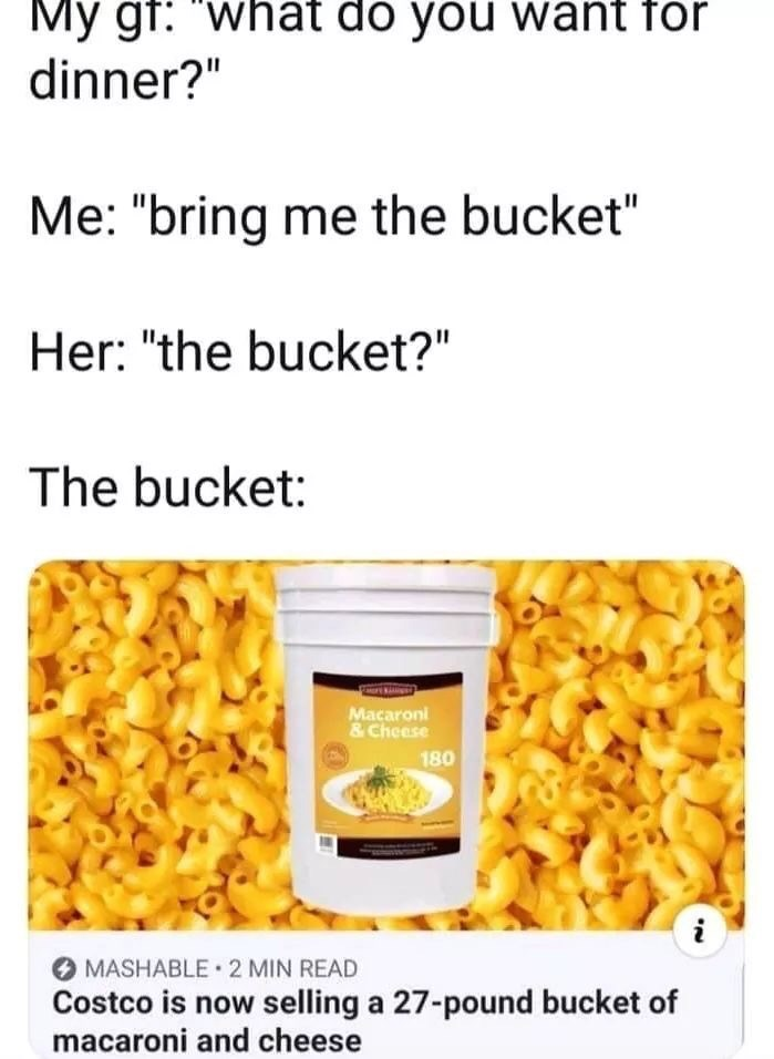 "Product - My gf: what do you want for dinner?"" Me: ""bring me the bucket"" Her: ""the bucket?"" The bucket: Macaron &Cheese 180 MASHABLE 2 MIN READ Costco is now selling a 27-pound bucket of macaroni and cheese"