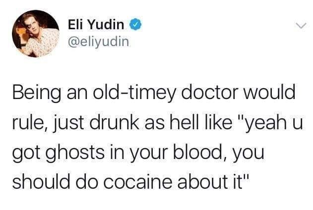 """Text - Eli Yudin @eliyudin Being an old-timey doctor would rule, just drunk as hell like """"yeah u got ghosts in your blood, you should do cocaine about it"""""""