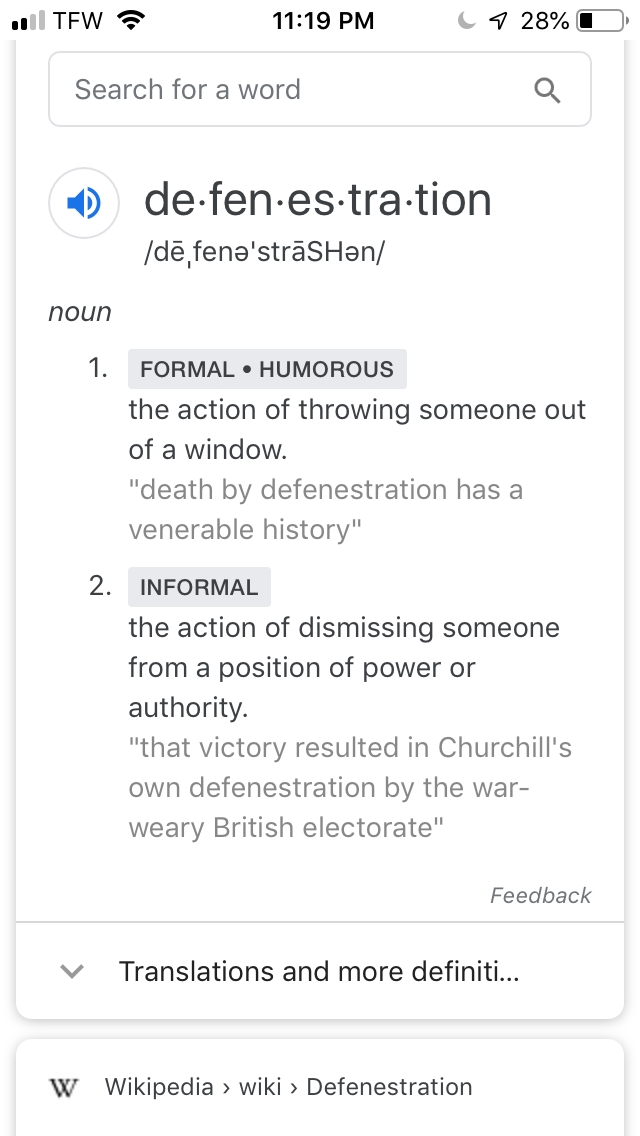 """Text - 11:19 PM ll TEW 28% Search for a word de fen es tra tion /dē fene'strāSHan/ unou 1. FORMAL HUMOROUS the action of throwing someone out of a window. """"death by defenestration has a venerable history"""" 2 INFORMAL the action of dismissing someone from a position of power or authority. """"that victory resulted in Churchill's own defenestration by the war- weary British electorate"""" Feedback Translations and more definiti... W Wikipedia > wiki > Defenestration"""