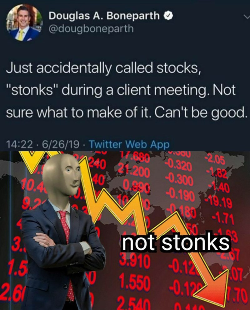 """Text - Douglas A. Boneparth @dougboneparth Just accidentally called stocks, """"stonks"""" during a client meeting. Not sure what to make of it. Can't be good. 14:22 6/26/19 Twitter Web App 2.05 T6800.320 82 24021200 0.300 AA0 40 0,890 0.1909.19 10.4 9,2 183-1.71 not stonks 7 3.910 -0.12 107 NO 1.550 0.1 0 70 3 1.5 26 2.540"""