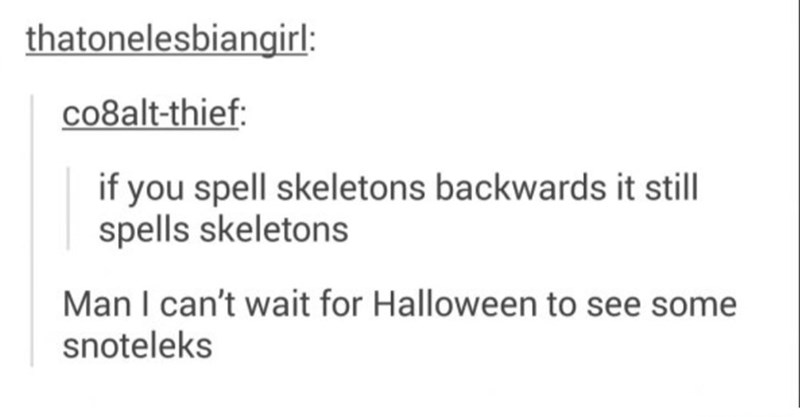 Text - thatonelesbiangirl: co8alt-thief: if you spell skeletons backwards it still spells skeletons Man I can't wait for Halloween to see some snoteleks