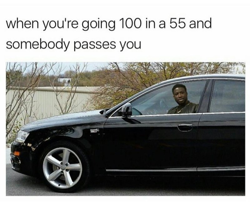 Land vehicle - when you're going 100 in a 55 and somebody passes you