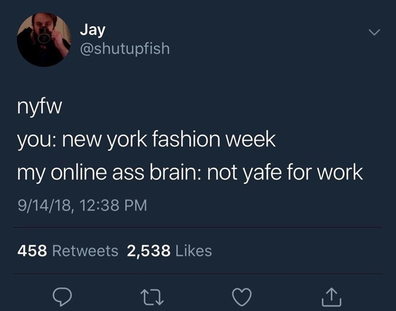 Text - Jay @shutupfish nyfw you: new york fashion week my online ass brain: not yafe for work 9/14/18, 12:38 PM 458 Retweets 2,538 Likes