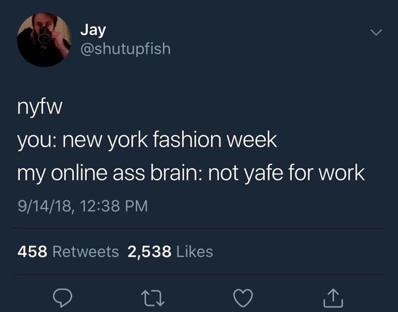 Text - Jay @shutupfish nyfw you: new york fashion week my online ass brain: not yafe for work 9/14/18, 12:38 PM 458 Retweets 2,538 Likes