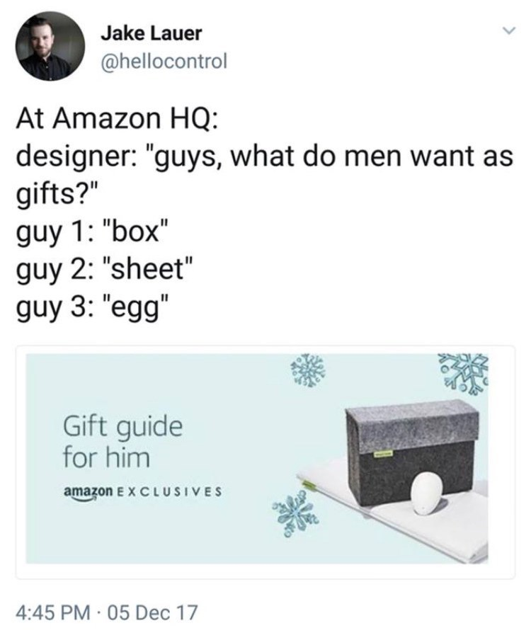 "Text - Jake Lauer @hellocontrol At Amazon HQ: designer: ""guys, what do men want as gifts?"" guy 1: ""box"" guy 2: ""sheet"" guy 3: ""egg"" Gift guide for him amazon E x C LUSIVES 4:45 PM 05 Dec 17"