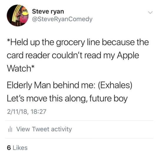 Text - aus Steve ryan @SteveRyanComedy *Held up the grocery line because the card reader couldn't read my Apple Watch* Elderly Man behind me: (Exhales) Let's move this along, future boy 2/11/18, 18:27 View Tweet activity 6 Likes