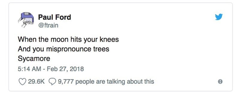 Text - Paul Ford @ftrain When the moon hits your knees And you mispronounce trees Sycamore 5:14 AM - Feb 27, 2018 29.6K 9,777 people are talking about this