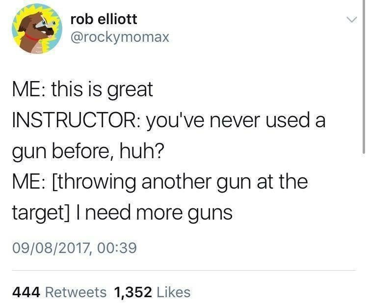 Text - rob elliott @rockymomax ME: this is great INSTRUCTOR: you've never used a gun before, huh? ME: [throwing another gun at the target] Ineed more guns 09/08/2017, 00:39 444 Retweets 1,352 Likes